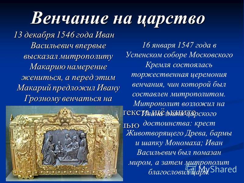 Для добавления текста щёлкните мышью Венчание на царство 13 декабря 1546 года Иван Васильевич впервые высказал митрополиту Макарию намерение жениться, а перед этим Макарий предложил Ивану Грозному венчаться на царство. 16 января 1547 года в Успенском