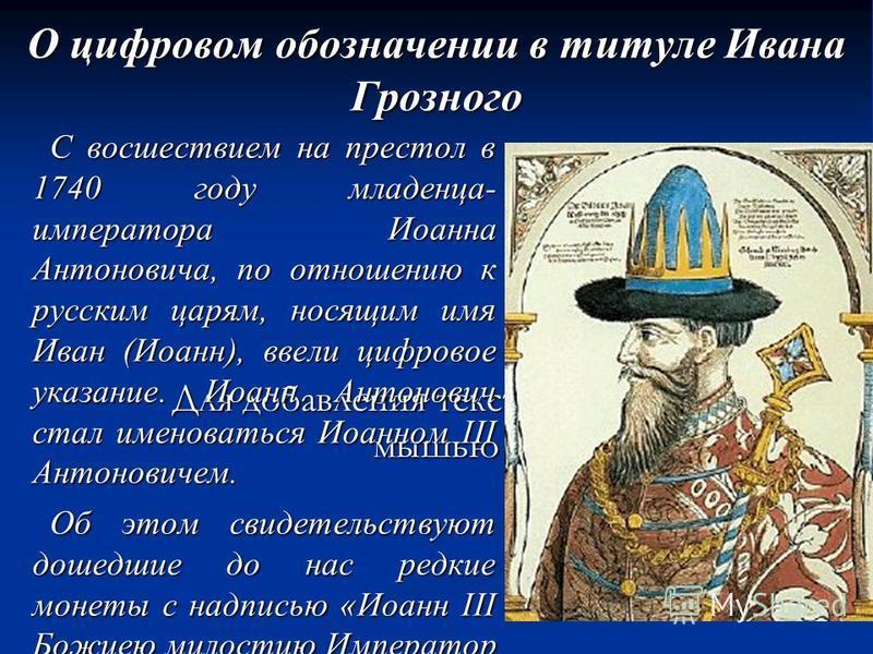 Для добавления текста щёлкните мышью О цифровом обозначении в титуле Ивана Грозного С восшествием на престол в 1740 году младенца- императора Иоанна Антоновича, по отношению к русским царям, носящим имя Иван (Иоанн), ввели цифровое указание. Иоанн Ан