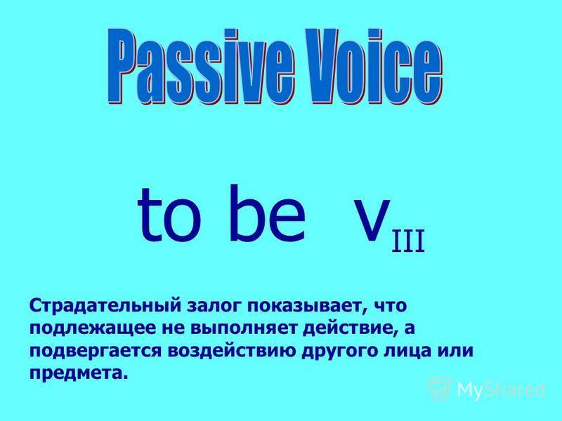 to be v III Страдательный залог показывает, что подлежащее не выполняет действие, а подвергается воздействию другого лица или предмета.