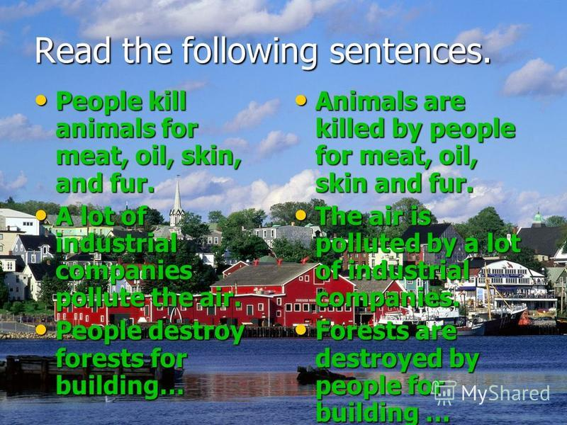 Read the following sentences. People kill animals for meat, oil, skin, and fur. People kill animals for meat, oil, skin, and fur. A lot of industrial companies pollute the air. A lot of industrial companies pollute the air. People destroy forests for