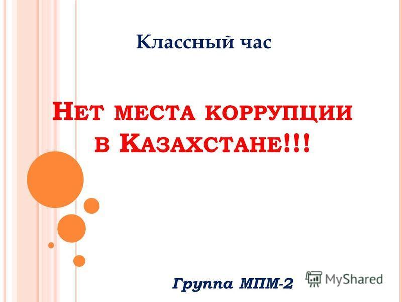 Н ЕТ МЕСТА КОРРУПЦИИ В К АЗАХСТАНЕ !!! Группа МПМ-2 Классный час