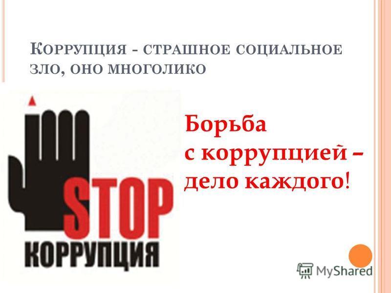К ОРРУПЦИЯ - СТРАШНОЕ СОЦИАЛЬНОЕ ЗЛО, ОНО МНОГОЛИКО Борьба с коррупцией – дело каждого !