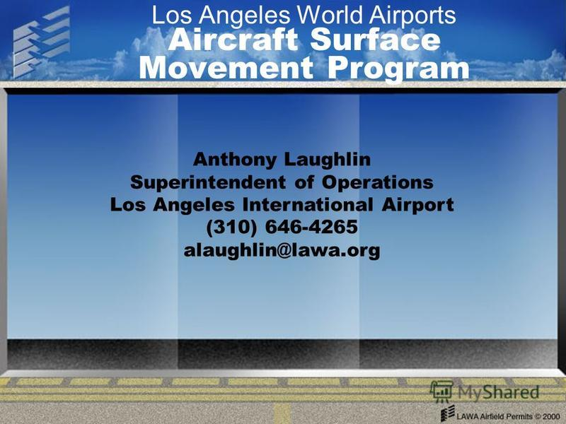 Los Angeles World Airports Aircraft Surface Movement Program Anthony Laughlin Superintendent of Operations Los Angeles International Airport (310) 646-4265 alaughlin@lawa.org