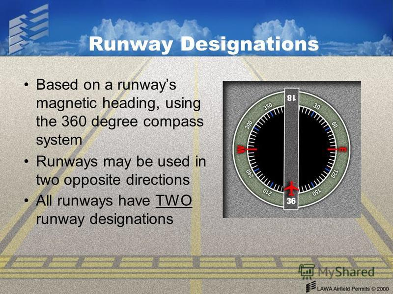Runway Designations Based on a runways magnetic heading, using the 360 degree compass system Runways may be used in two opposite directions All runways have TWO runway designations