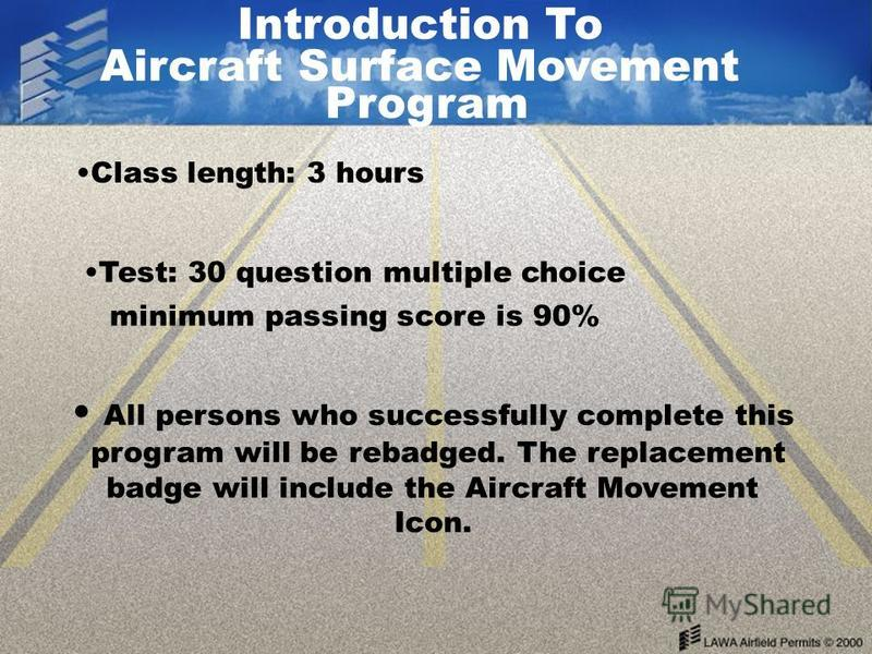 Class length: 3 hours Test: 30 question multiple choice minimum passing score is 90% All persons who successfully complete this program will be rebadged. The replacement badge will include the Aircraft Movement Icon. Introduction To Aircraft Surface