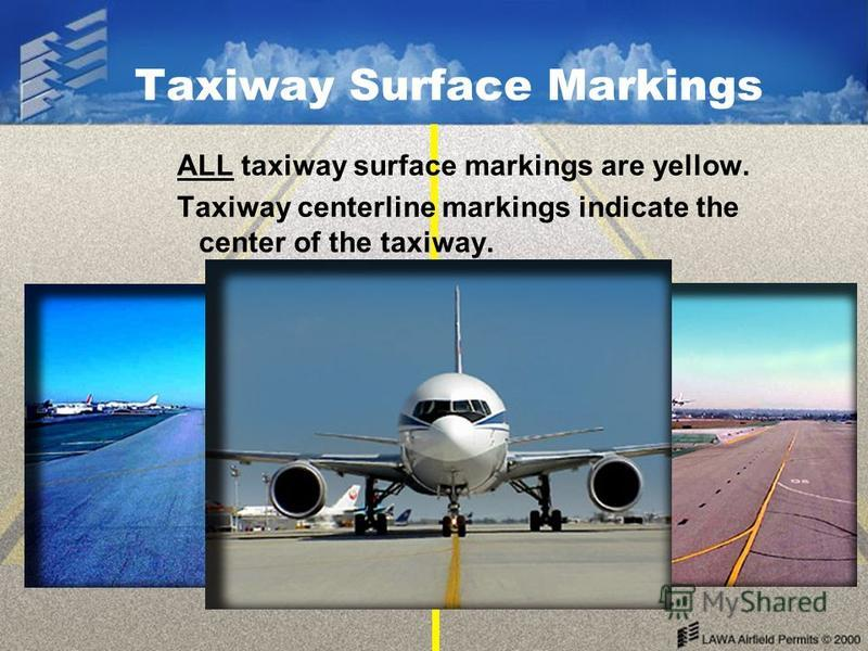 Taxiway Surface Markings ALL taxiway surface markings are yellow. Taxiway centerline markings indicate the center of the taxiway.