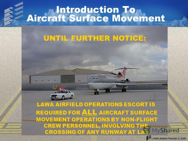 Introduction To Aircraft Surface Movement UNTIL FURTHER NOTICE: LAWA AIRFIELD OPERATIONS ESCORT IS REQUIRED FOR ALL AIRCRAFT SURFACE MOVEMENT OPERATIONS BY NON-FLIGHT CREW PERSONNEL, INVOLVING THE CROSSING OF ANY RUNWAY AT LAX