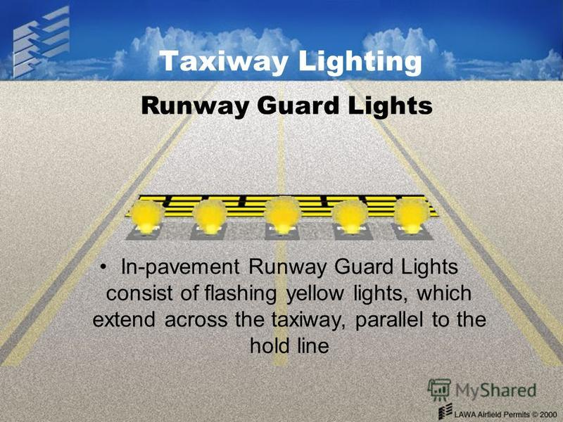 Taxiway Lighting In-pavement Runway Guard Lights consist of flashing yellow lights, which extend across the taxiway, parallel to the hold line Runway Guard Lights