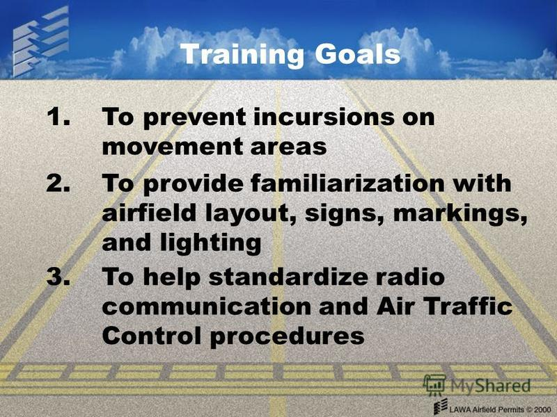 Training Goals 1. To prevent incursions on movement areas 2. To provide familiarization with airfield layout, signs, markings, and lighting 3. To help standardize radio communication and Air Traffic Control procedures