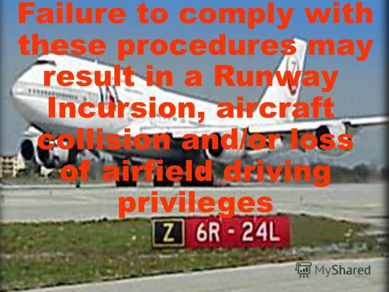 Failure to comply with these procedures may result in a Runway Incursion, aircraft collision and/or loss of airfield driving privileges
