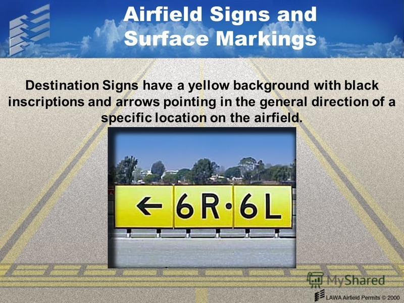 Airfield Signs and Surface Markings Destination Signs have a yellow background with black inscriptions and arrows pointing in the general direction of a specific location on the airfield.
