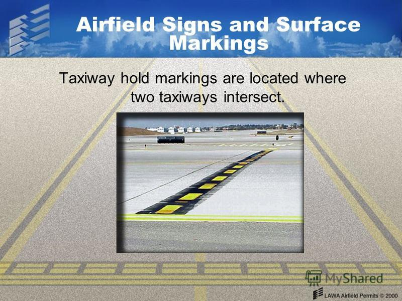 Airfield Signs and Surface Markings Taxiway hold markings are located where two taxiways intersect.