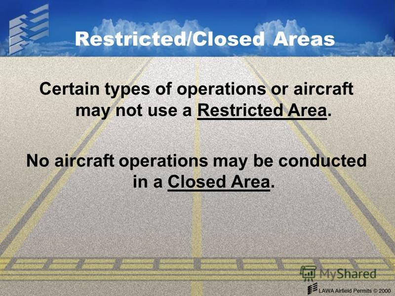 Restricted/Closed Areas Certain types of operations or aircraft may not use a Restricted Area. No aircraft operations may be conducted in a Closed Area.