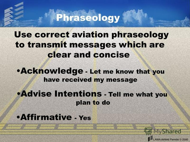 Phraseology Use correct aviation phraseology to transmit messages which are clear and concise Acknowledge - Let me know that you have received my message Advise Intentions - Tell me what you plan to do Affirmative - Yes