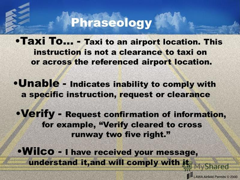 Phraseology Taxi To… - Taxi to an airport location. This instruction is not a clearance to taxi on or across the referenced airport location. Unable - Indicates inability to comply with a specific instruction, request or clearance Verify - Request co