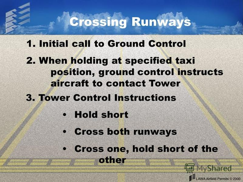 Crossing Runways 1. Initial call to Ground Control 2. When holding at specified taxi position, ground control instructs aircraft to contact Tower 3. Tower Control Instructions Hold short Cross both runways Cross one, hold short of the other