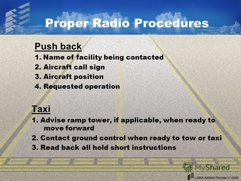 Proper Radio Procedures Push back 1. Name of facility being contacted 2. Aircraft call sign 3. Aircraft position 4. Requested operation Taxi 1. Advise ramp tower, if applicable, when ready to move forward 2. Contact ground control when ready to tow o