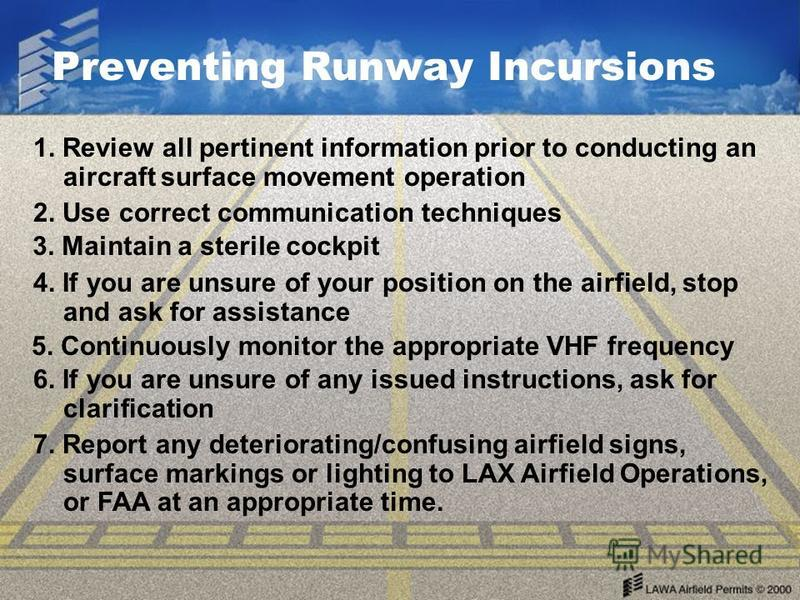 Preventing Runway Incursions 1. Review all pertinent information prior to conducting an aircraft surface movement operation 2. Use correct communication techniques 3. Maintain a sterile cockpit 4. If you are unsure of your position on the airfield, s