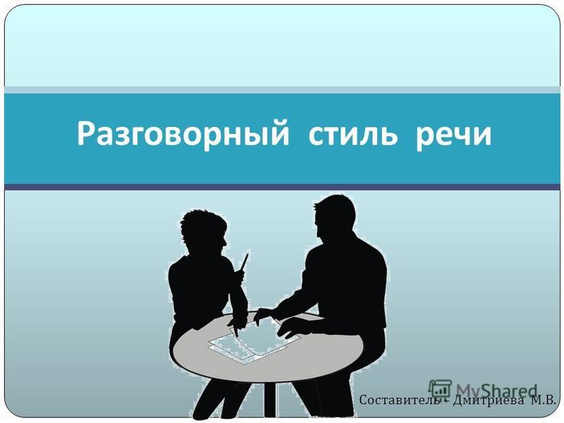 Разговорный стиль речи Составитель – Дмитриева М. В.