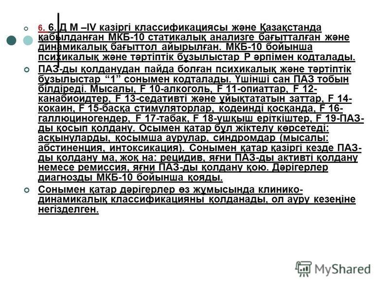 6. 6. Д М –IV казіргі классификациясы және Қазақстанда қабылданған МКБ-10 статикалық анализге бағытталған және динамикалық бағыттол айырылған. МКБ-10 бойынша психикалық және тәртіптік бұзылыстар Р әрпімен кодталады. ПАЗ-ды қолданудан пайда болған пси