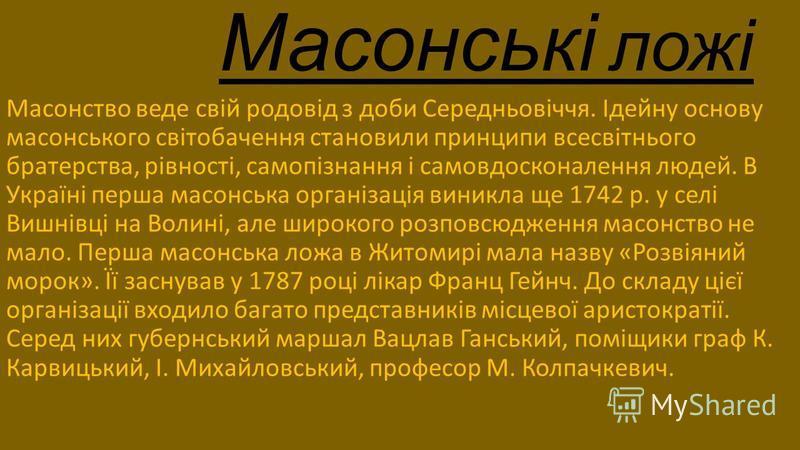 Масонські ложі Масонство веде свій родовід з доби Середньовіччя. Ідейну основу масонського світобачення становили принципи всесвітнього братерства, рівності, самопізнання і самовдосконалення людей. В Україні перша масонська організація виникла ще 174