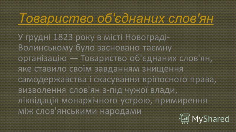 Товариство об'єднаних слов'ян У грудні 1823 року в місті Новограді- Волинському було засновано таємну організацію Товариство об'єднаних слов'ян, яке ставило своїм завданням знищення самодержавства і скасування кріпосного права, визволення слов'ян з-п