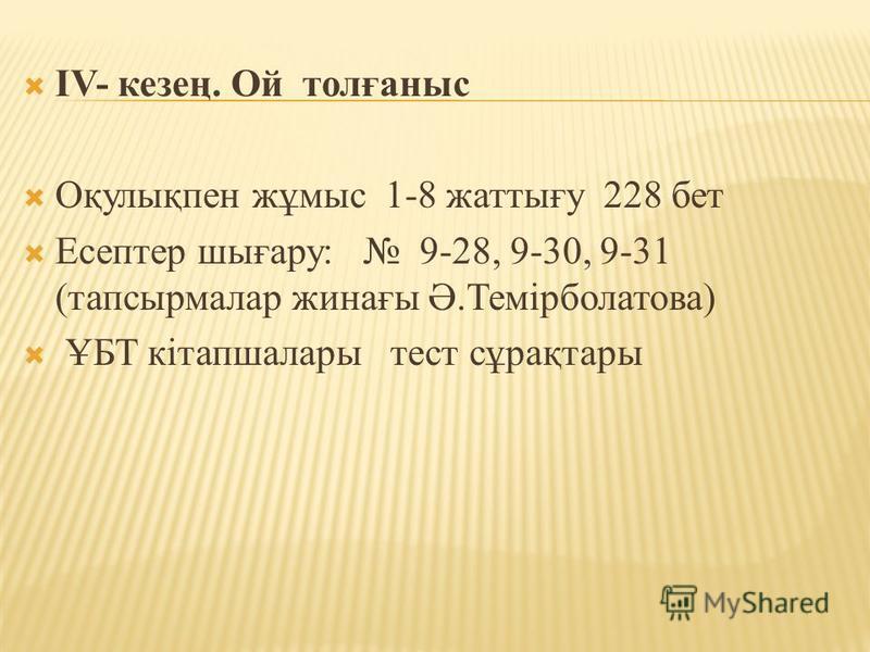 IV- кезең. Ой толғаныс Оқулықпен жұмыс 1-8 жаттығу 228 бет Есептер шығару: 9-28, 9-30, 9-31 (тапсырмалар жинағы Ә.Темірболатова) ҰБТ кітапшалары тест сұрақтары