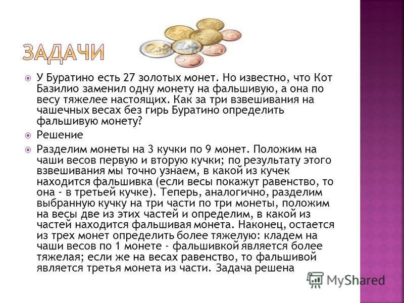 У Буратино есть 27 золотых монет. Но известно, что Кот Базилио заменил одну монету на фальшивую, а она по весу тяжелее настоящих. Как за три взвешивания на чашечных весах без гирь Буратино определить фальшивую монету? Решение Разделим монеты на 3 куч