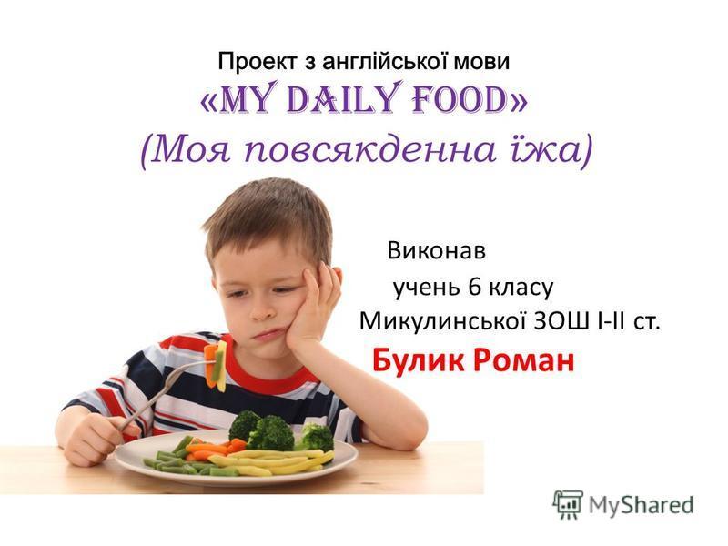 Проект з англійської мови « My daily food » (Моя повсякденна їжа) Виконав учень 6 класу Микулинської ЗОШ І-ІІ ст. Булик Роман