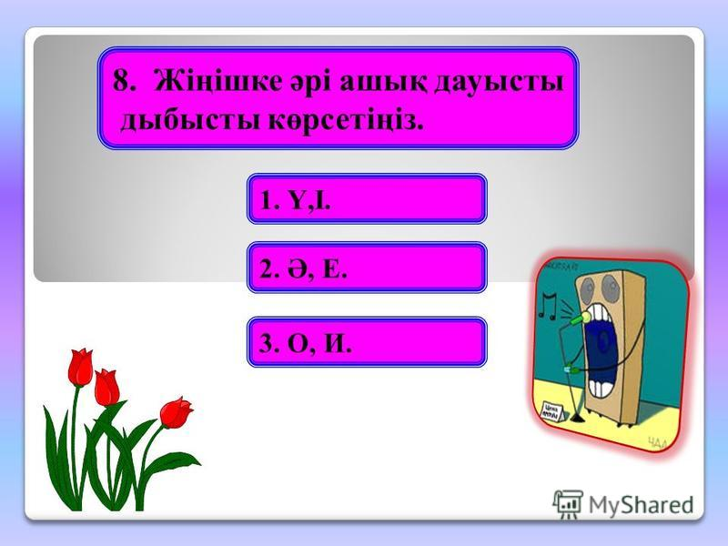 8.Жіңішке әрі ашық дауысты дыбысты көрсетіңіз. 1. Ү,І. 2. Ә, Е. 3. О, И.