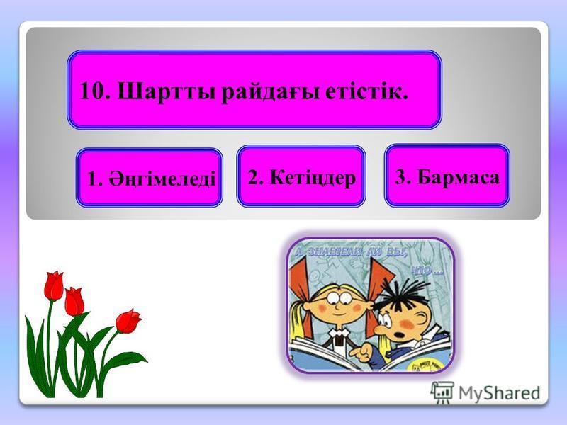 10. Шартты райдағы етістік. 1. Әңгімеледі 3. Бармаса 2. Кетіңдер