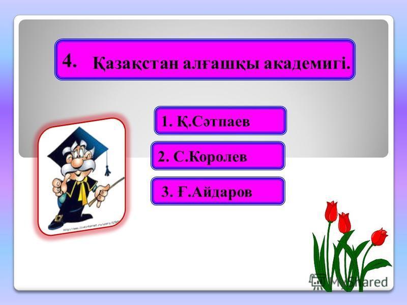 4. 2. С.Королев 3. Ғ.Айдаров 1. Қ.Сәтпаев Қазақстан алғашқы академигі.