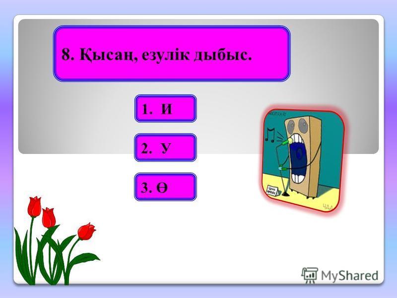 8. Қысаң, езулік дыбыс. 1. И 2. У 3. Ө