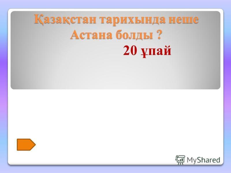 Қазақстан тарихында неше Астана болды ? 20 ұпай