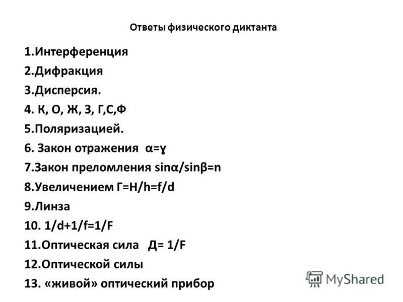 Ответы физического диктанта 1. Интерференция 2. Дифракция 3.Дисперсия. 4. К, О, Ж, З, Г,С,Ф 5.Поляризацией. 6. Закон отражения α=ɣ 7. Закон преломления sinα/sinβ=n 8. Увеличением Г=H/h=f/d 9. Линза 10. 1/d+1/f=1/F 11. Оптическая сила Д= 1/F 12. Оптич