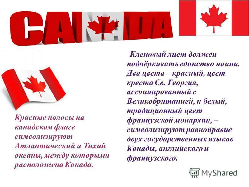 Кленовый лист должен подчёркивать единство нации. Два цвета – красный, цвет креста Св. Георгия, ассоциированный с Великобританией, и белый, традиционный цвет французской монархии, – символизируют равноправие двух государственных языков Канады, англий