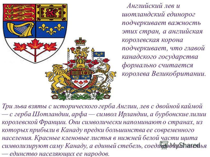 Английский лев и шотландский единорог подчеркивает важность этих стран, а английская королевская корона подчеркивает, что главой канадского государства формально считается королева Великобритании. Три льва взяты с исторического герба Англии, лев с дв