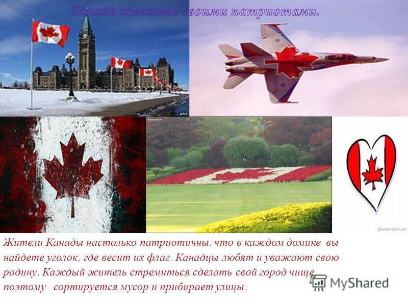 Жители Канады настолько патриотичны, что в каждом домике вы найдете уголок, где весит их флаг. Канадцы любят и уважают свою родину. Каждый житель стремиться сделать свой город чище, поэтому сортируется мусор и прибирает улицы.