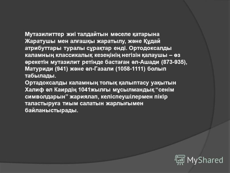 Мутазилиттер жиі талдайтын мәселе қатарына Жаратушы мен алғашқы жаратылу, және Құдай атрибуттары туралы сұрақтар енді. Ортодоксалды каламның классикалық кезеңінің негізін қалаушы – өз әрекетін мутазилит ретінде бастаған әл-Ашади (873-935), Матуриди (
