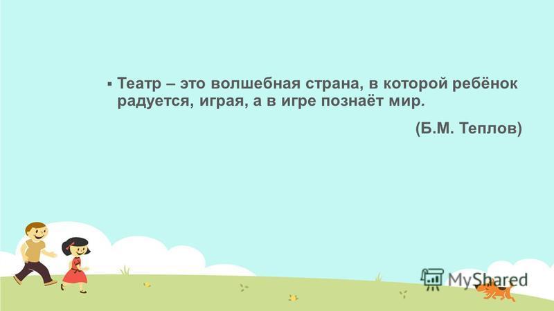 Театр – это волшебная страна, в которой ребёнок радуется, играя, а в игре познаёт мир. (Б.М. Теплов)
