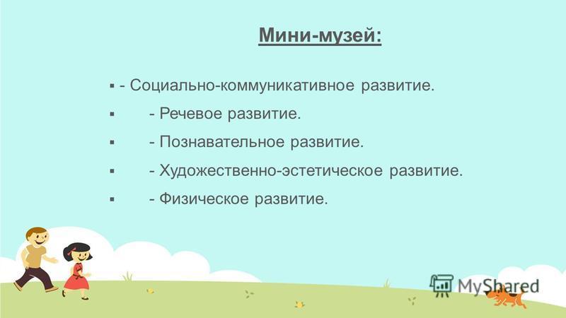 Мини-музей: - Социально-коммуникативное развитие. - Речевое развитие. - Познавательное развитие. - Художественно-эстетическое развитие. - Физическое развитие.