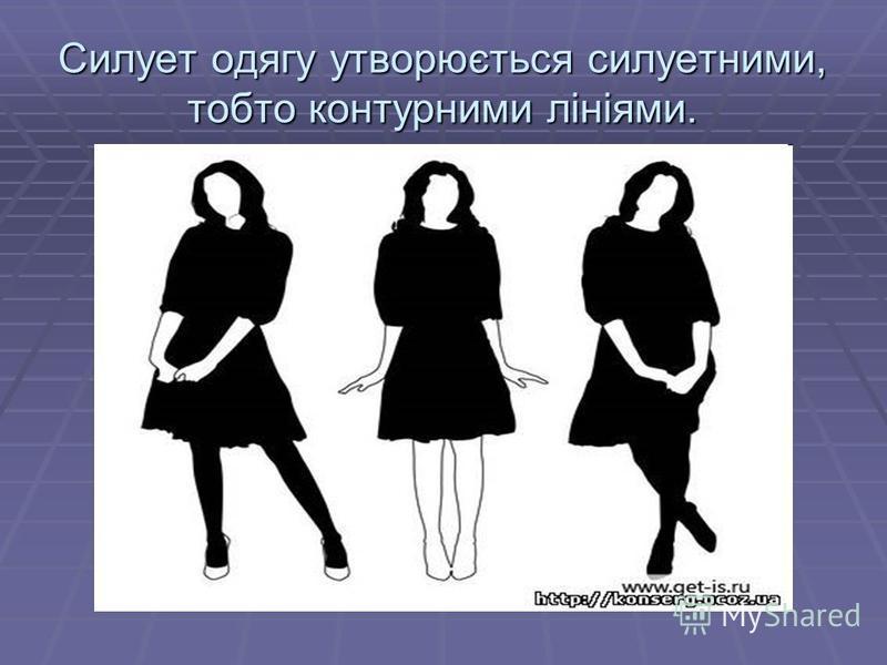 Силует одягу утворюється силуетними, тобто контурними лініями.