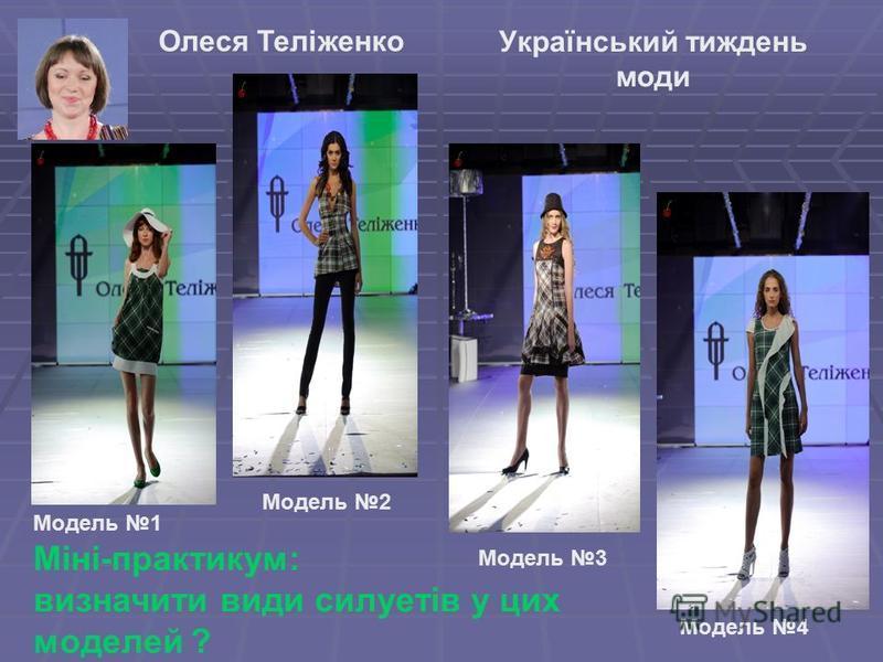 Український тиждень моди Міні-практикум: визначити види силуетів у цих моделей ? Олеся Теліженко Модель 1 Модель 2 олеся Модель 4 Модель 3