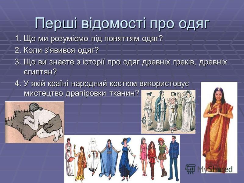 Перші відомості про одяг 1. Що ми розуміємо під поняттям одяг? 2. Коли з'явився одяг? 3. Що ви знаєте з історії про одяг древніх греків, древніх єгиптян? 4. У якій країні народний костюм використовує мистецтво драпіровки тканин?