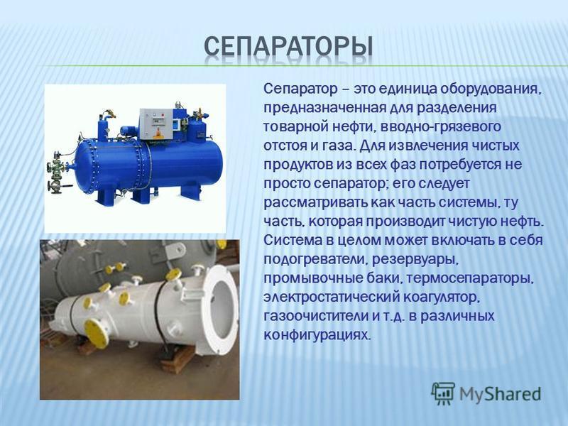 Сепаратор – это единица оборудования, предназначенная для разделения товарной нефти, вводно-грязевого отстоя и газа. Для извлечения чистых продуктов из всех фаз потребуется не просто сепаратор; его следует рассматривать как часть системы, ту часть, к