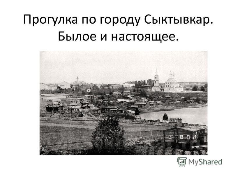 Прогулка по городу Сыктывкар. Былое и настоящее.