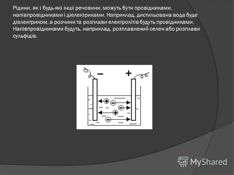 Рідини, як і будь-які інші речовини, можуть бути провідниками, напівпровідниками і діелектриками. Наприклад, дистильована вода буде діелектриком, а розчини та розплави електролітів будуть провідниками. Напівпровідниками будуть, наприклад, розплавлени