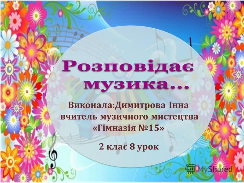 Виконала:Димитрова Інна вчитель музичного мистецтва «Гімназія 15» 2 клас 8 урок
