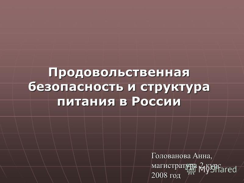 1 Продовольственная безопасность и структура питания в России Голованова Анна, магистратура 2 курс 2008 год