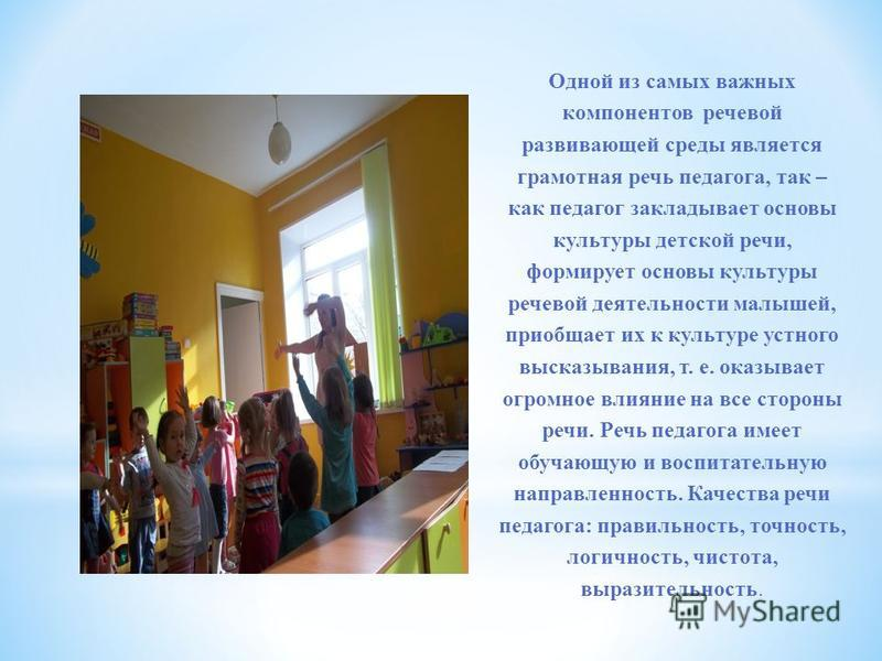 Одной из самых важных компонентов речевой развивающей среды является грамотная речь педагога, так – как педагог закладывает основы культуры детской речи, формирует основы культуры речевой деятельности малышей, приобщает их к культуре устного высказыв